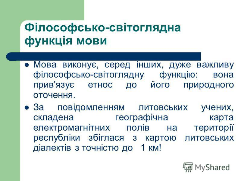 Філософсько-світоглядна функція мови Мова виконує, серед інших, дуже важливу філософсько-світоглядну функцію: вона прив'язує етнос до його природного оточення. За повідомленням литовських учених, складена географічна карта електромагнітних полів на т