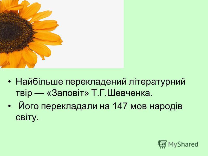 Найбільше перекладений літературний твір «Заповіт» Т.Г.Шевченка. Його перекладали на 147 мов народів світу.
