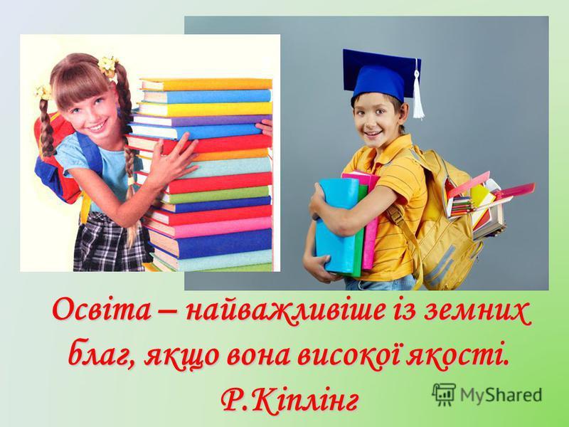 Освіта – найважливіше із земних благ, якщо вона високої якості. Р.Кіплінг