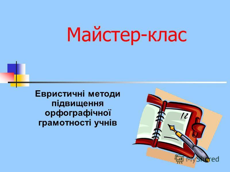Майстер-клас Евристичні методи підвищення орфографічної грамотності учнів