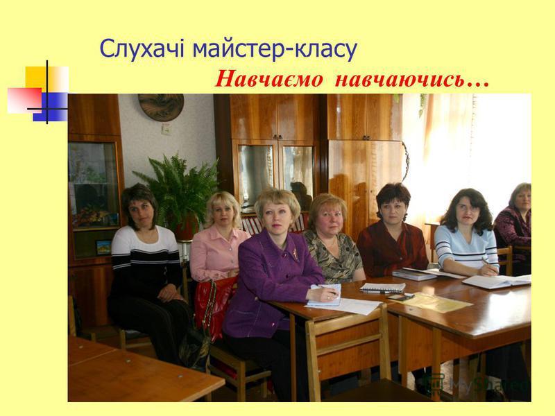 Слухачі майстер-класу Навчаємо навчаючись…