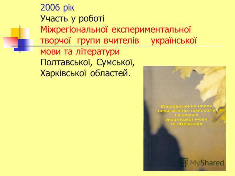 2006 рік Участь у роботі Міжрегіональної експериментальної творчої групи вчителів української мови та літератури Полтавської, Сумської, Харківської областей.