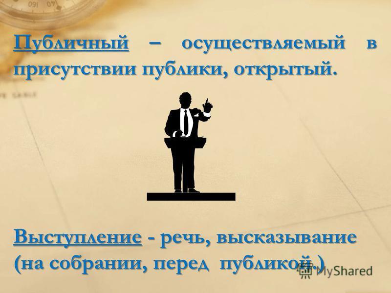 Выступление - речь, высказывание (на собрании, перед публикой.) Публичный – осуществляемый в присутствии публики, открытый.