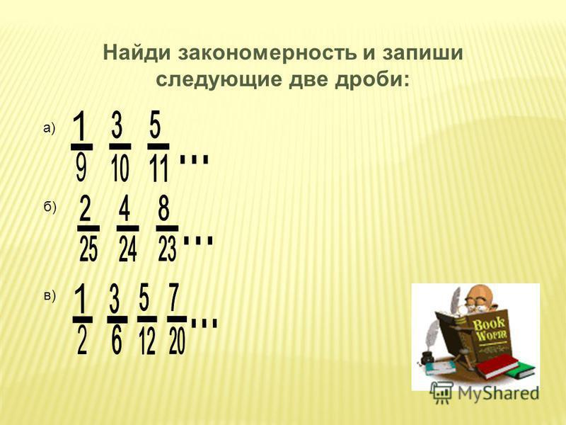 Найди закономерность и запиши следующие две дроби: а) б) в)
