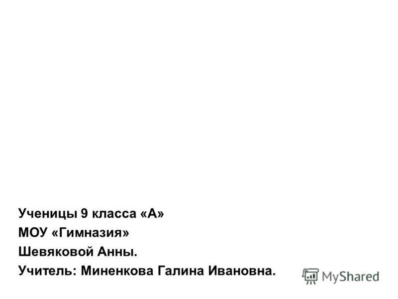 Ученицы 9 класса «А» МОУ «Гимназия» Шевяковой Анны. Учитель: Миненкова Галина Ивановна.