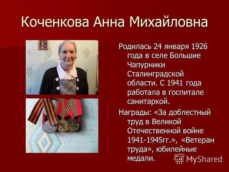 Коченкова Анна Михайловна Родилась 24 января 1926 года в селе Большие Чапурники Сталинградской области. С 1941 года работала в госпитале санитаркой. Награды: «За доблестный труд в Великой Отечественной войне 1941-1945 гг.», «Ветеран труда», юбилейные