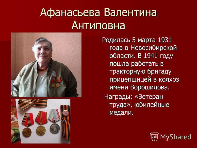 Афанасьева Валентина Антиповна Родилась 5 марта 1931 года в Новосибирской области. В 1941 году пошла работать в тракторную бригаду прицепщицей в колхоз имени Ворошилова. Награды: «Ветеран труда», юбилейные медали. Награды: «Ветеран труда», юбилейные