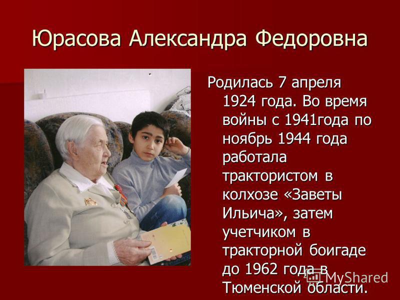 Юрасова Александра Федоровна Родилась 7 апреля 1924 года. Во время войны с 1941 года по ноябрь 1944 года работала трактористом в колхозе «Заветы Ильича», затем учетчиком в тракторной боигаде до 1962 года в Тюменской области.