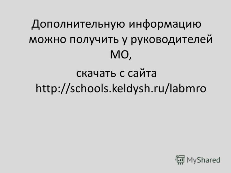 Дополнительную информацию можно получить у руководителей МО, скачать с сайта http://schools.keldysh.ru/labmro