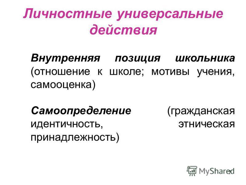 7 Личностные универсальные действия Внутренняя позиция школьника (отношение к школе; мотивы учения, самооценка) Самоопределение (гражданская идентичность, этническая принадлежность)