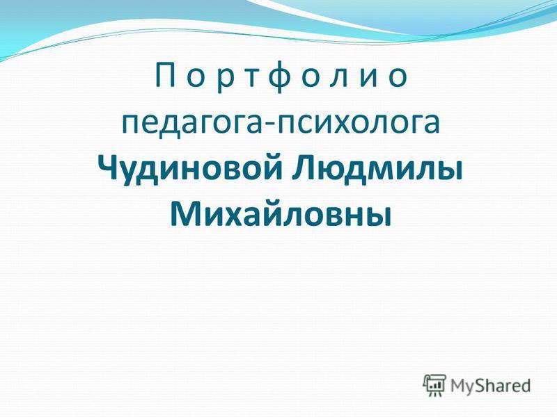 П о р т ф о л и о педагога-психолога Чудиновой Людмилы Михайловны