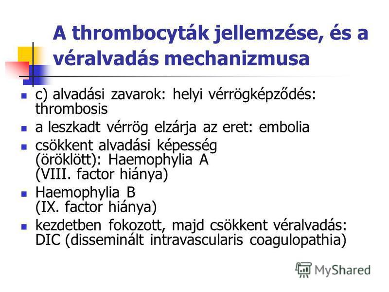 A thrombocyták jellemzése, és a véralvadás mechanizmusa c) alvadási zavarok: helyi vérrögképződés: thrombosis a leszkadt vérrög elzárja az eret: embolia csökkent alvadási képesség (öröklött): Haemophylia A (VIII. factor hiánya) Haemophylia B (IX. fac