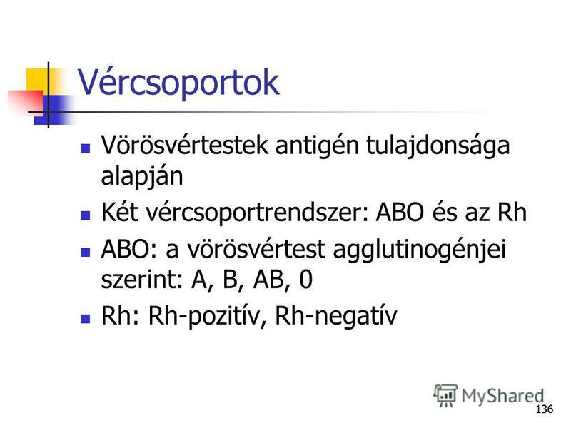 136 Vércsoportok Vörösvértestek antigén tulajdonsága alapján Két vércsoportrendszer: ABO és az Rh ABO: a vörösvértest agglutinogénjei szerint: A, B, AB, 0 Rh: Rh-pozitív, Rh-negatív