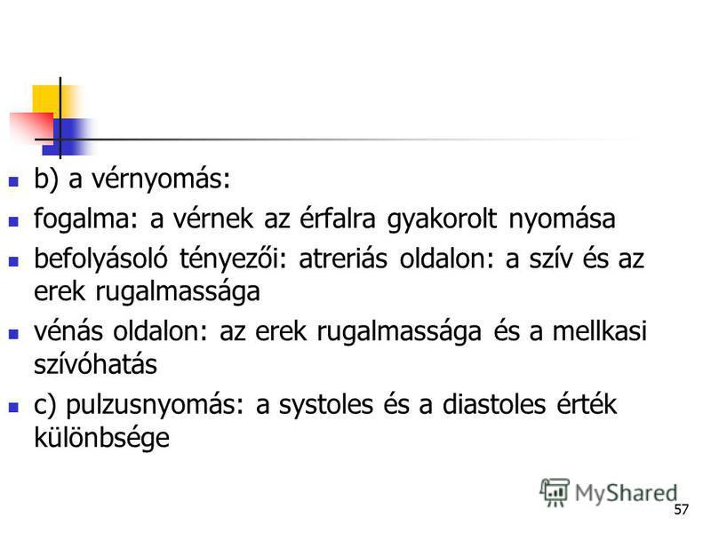 57 b) a vérnyomás: fogalma: a vérnek az érfalra gyakorolt nyomása befolyásoló tényezői: atreriás oldalon: a szív és az erek rugalmassága vénás oldalon: az erek rugalmassága és a mellkasi szívóhatás c) pulzusnyomás: a systoles és a diastoles érték kül