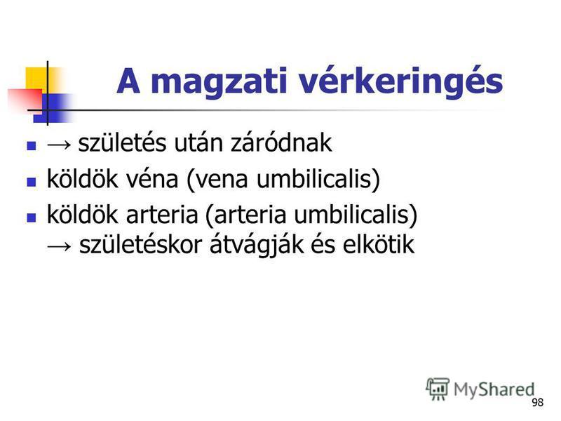 98 A magzati vérkeringés születés után záródnak köldök véna (vena umbilicalis) köldök arteria (arteria umbilicalis) születéskor átvágják és elkötik