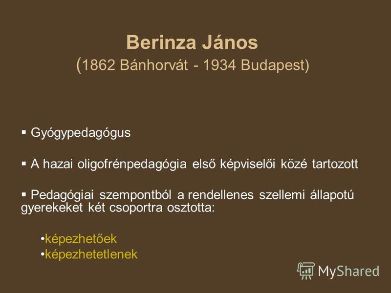 Berinza János ( 1862 Bánhorvát - 1934 Budapest) Gyógypedagógus A hazai oligofrénpedagógia első képviselői közé tartozott Pedagógiai szempontból a rendellenes szellemi állapotú gyerekeket két csoportra osztotta: képezhetőek képezhetetlenek