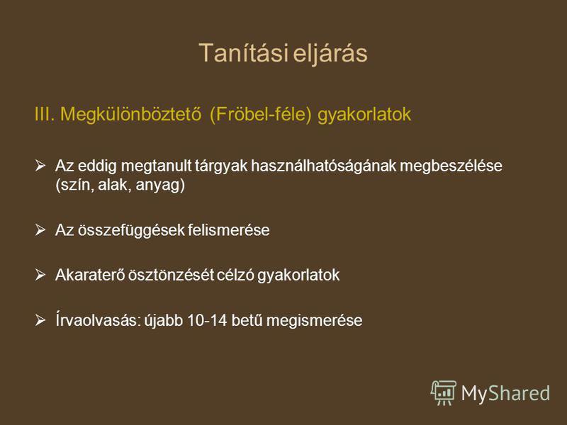 Tanítási eljárás III. Megkülönböztető (Fröbel-féle) gyakorlatok Az eddig megtanult tárgyak használhatóságának megbeszélése (szín, alak, anyag) Az összefüggések felismerése Akaraterő ösztönzését célzó gyakorlatok Írvaolvasás: újabb 10-14 betű megismer