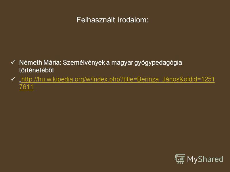 Felhasznált irodalom: Németh Mária: Személvények a magyar gyógypedagógia történetéből http://hu.wikipedia.org/w/index.php?title=Berinza_János&oldid=1251 7611http://hu.wikipedia.org/w/index.php?title=Berinza_János&oldid=1251 7611