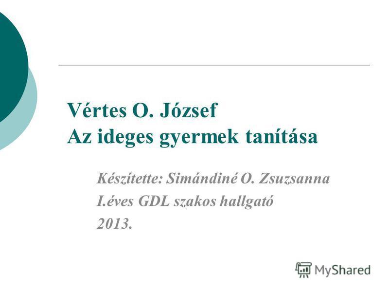 Vértes O. József Az ideges gyermek tanítása Készítette: Simándiné O. Zsuzsanna I.éves GDL szakos hallgató 2013.