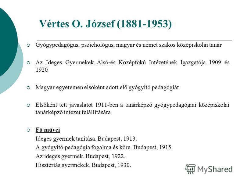 Vértes O. József (1881-1953) Gyógypedagógus, pszichológus, magyar és német szakos középiskolai tanár Az Ideges Gyermekek Alsó-és Középfokú Intézetének Igazgatója 1909 és 1920 Magyar egyetemen elsőként adott elő gyógyító pedagógiát Elsőként tett javas
