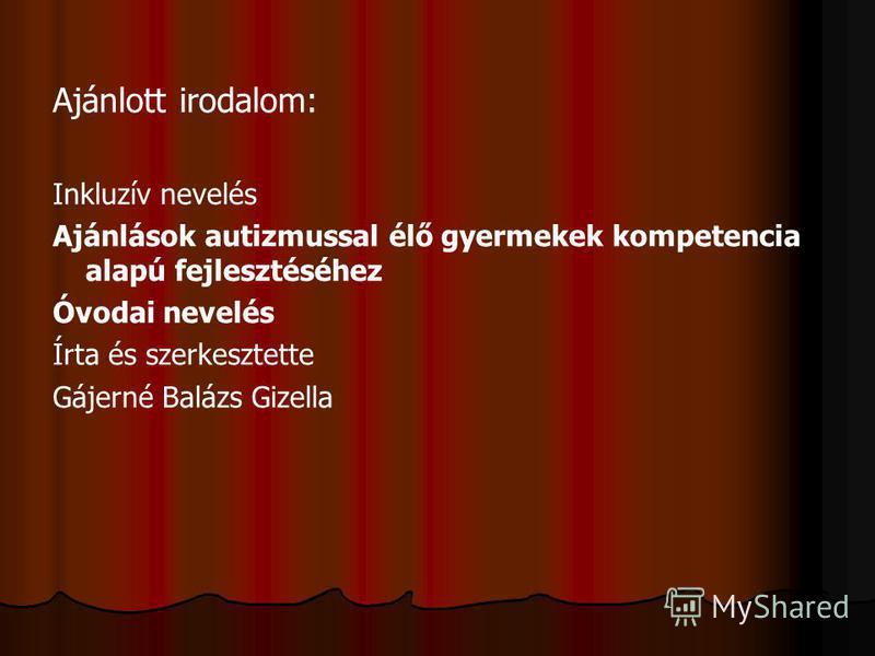 Ajánlott irodalom: Inkluzív nevelés Ajánlások autizmussal élő gyermekek kompetencia alapú fejlesztéséhez Óvodai nevelés Írta és szerkesztette Gájerné Balázs Gizella