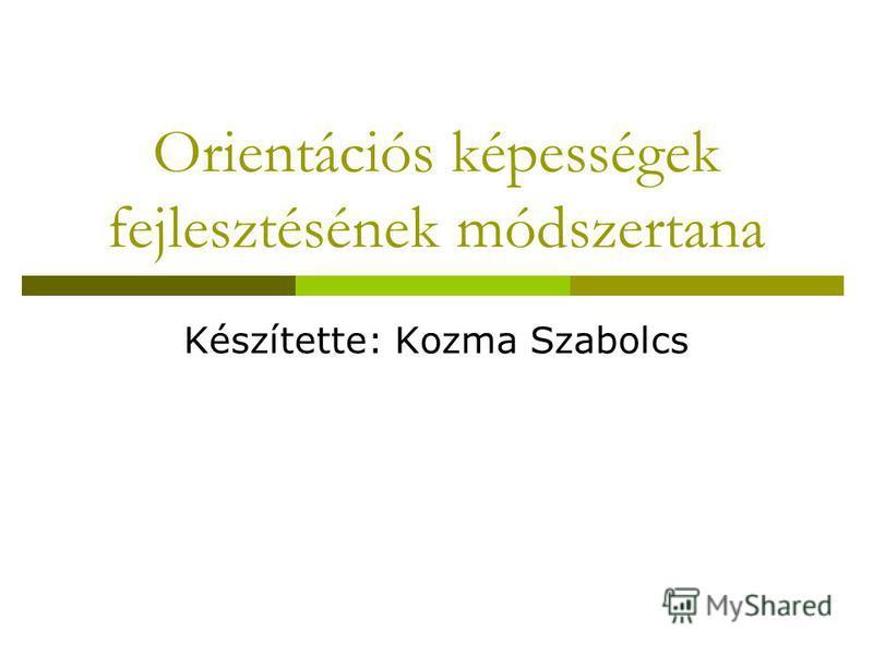 Orientációs képességek fejlesztésének módszertana Készítette: Kozma Szabolcs