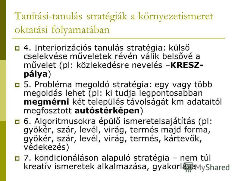 Tanítási-tanulás stratégiák a környezetismeret oktatási folyamatában 4. Interiorizációs tanulás stratégia: külső cselekvése műveletek révén válik belsővé a művelet (pl: közlekedésre nevelés –KRESZ- pálya) 5. Probléma megoldó stratégia: egy vagy több
