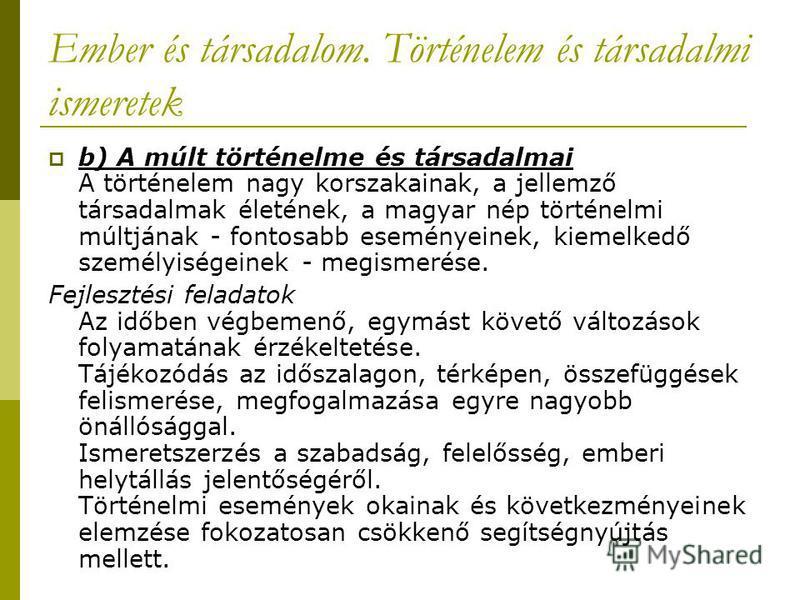 Ember és társadalom. Történelem és társadalmi ismeretek b) A múlt történelme és társadalmai A történelem nagy korszakainak, a jellemző társadalmak életének, a magyar nép történelmi múltjának - fontosabb eseményeinek, kiemelkedő személyiségeinek - meg