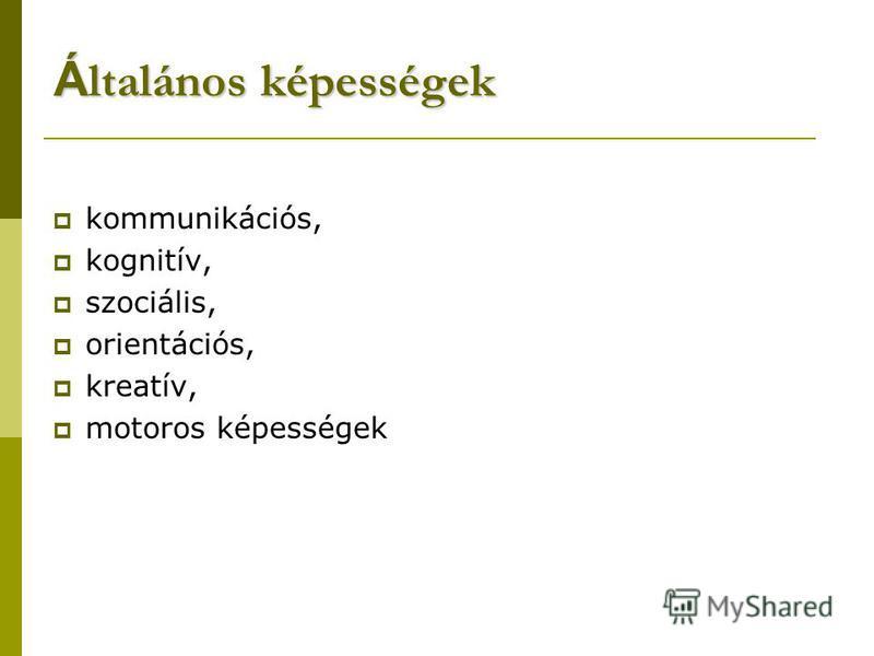kommunikációs, kognitív, szociális, orientációs, kreatív, motoros képességek Á ltalános képességek
