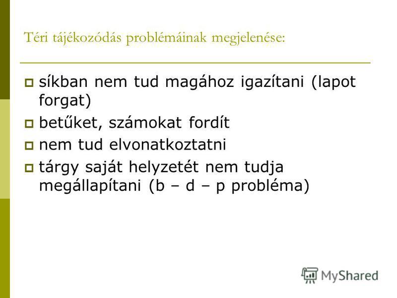 Téri tájékozódás problémáinak megjelenése: síkban nem tud magához igazítani (lapot forgat) betűket, számokat fordít nem tud elvonatkoztatni tárgy saját helyzetét nem tudja megállapítani (b – d – p probléma)