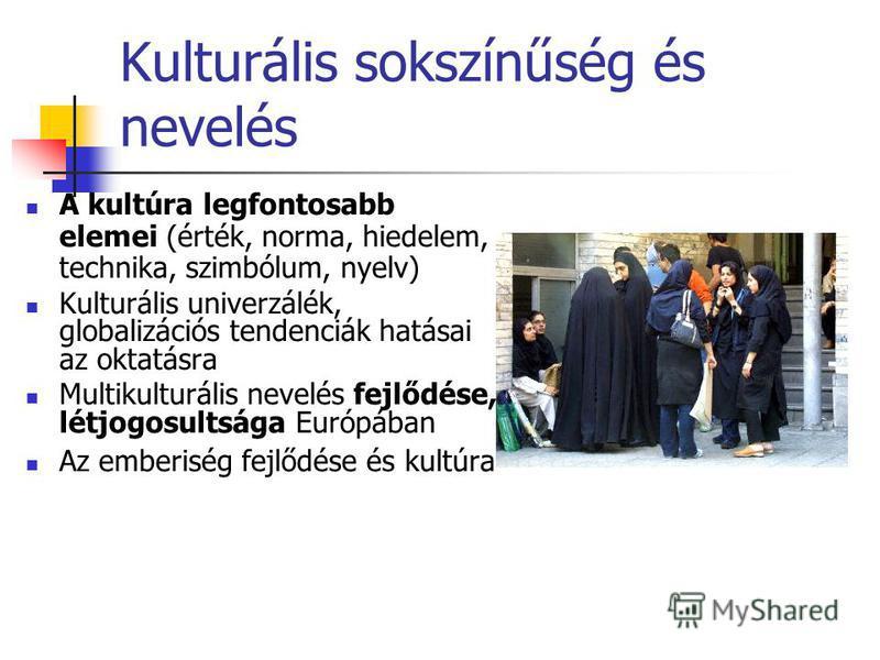 Kulturális sokszínűség és nevelés A kultúra legfontosabb elemei (érték, norma, hiedelem, technika, szimbólum, nyelv) Kulturális univerzálék, globalizációs tendenciák hatásai az oktatásra Multikulturális nevelés fejlődése, létjogosultsága Európában Az
