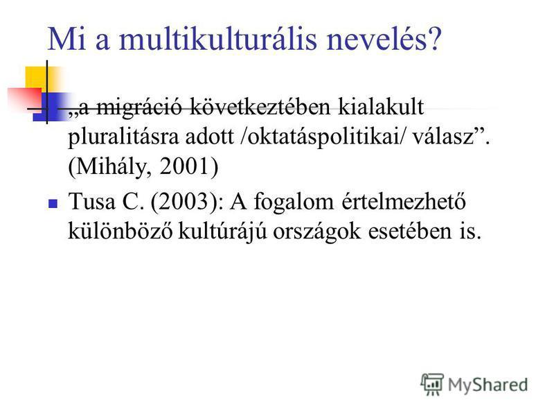 Mi a multikulturális nevelés? a migráció következtében kialakult pluralitásra adott /oktatáspolitikai/ válasz. (Mihály, 2001) Tusa C. (2003): A fogalom értelmezhető különböző kultúrájú országok esetében is.