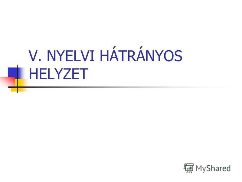 V. NYELVI HÁTRÁNYOS HELYZET