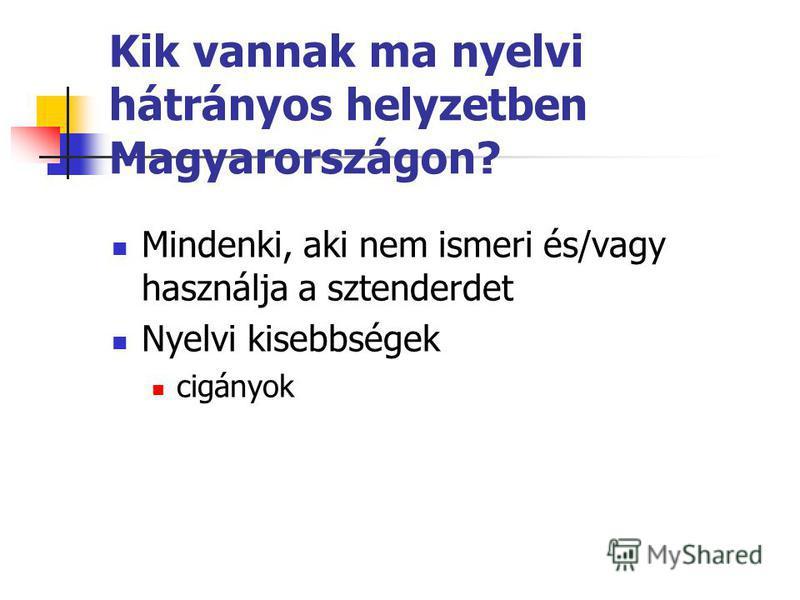 Kik vannak ma nyelvi hátrányos helyzetben Magyarországon? Mindenki, aki nem ismeri és/vagy használja a sztenderdet Nyelvi kisebbségek cigányok