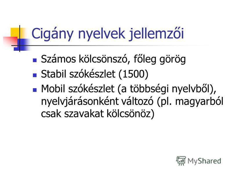 Cigány nyelvek jellemzői Számos kölcsönszó, főleg görög Stabil szókészlet (1500) Mobil szókészlet (a többségi nyelvből), nyelvjárásonként változó (pl. magyarból csak szavakat kölcsönöz)