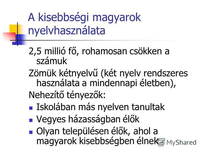 A kisebbségi magyarok nyelvhasználata 2,5 millió fő, rohamosan csökken a számuk Zömük kétnyelvű (két nyelv rendszeres használata a mindennapi életben), Nehezítő tényezők: Iskolában más nyelven tanultak Vegyes házasságban élők Olyan településen élők,