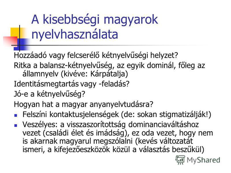 A kisebbségi magyarok nyelvhasználata Hozzáadó vagy felcserélő kétnyelvűségi helyzet? Ritka a balansz-kétnyelvűség, az egyik dominál, főleg az államnyelv (kivéve: Kárpátalja) Identitásmegtartás vagy -feladás? Jó-e a kétnyelvűség? Hogyan hat a magyar
