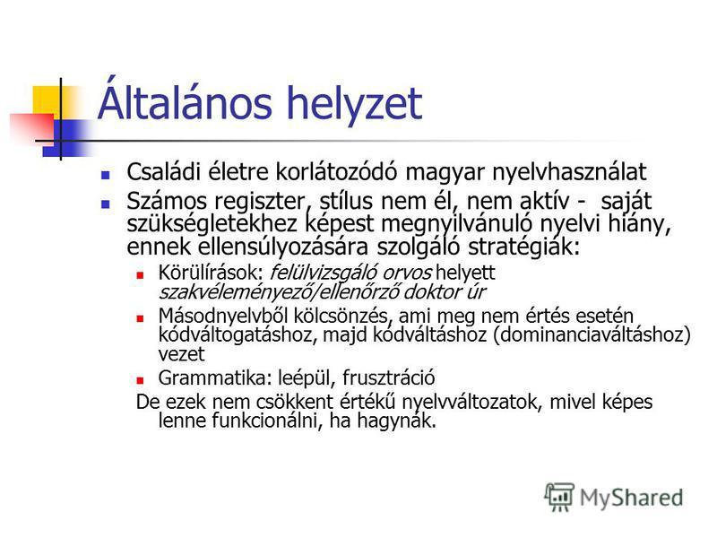 Általános helyzet Családi életre korlátozódó magyar nyelvhasználat Számos regiszter, stílus nem él, nem aktív - saját szükségletekhez képest megnyilvánuló nyelvi hiány, ennek ellensúlyozására szolgáló stratégiák: Körülírások: felülvizsgáló orvos hely