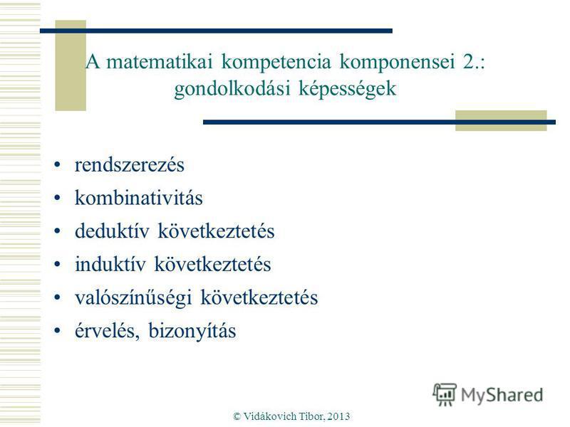 © Vidákovich Tibor, 2013 A matematikai kompetencia komponensei 2.: gondolkodási képességek rendszerezés kombinativitás deduktív következtetés induktív következtetés valószínűségi következtetés érvelés, bizonyítás