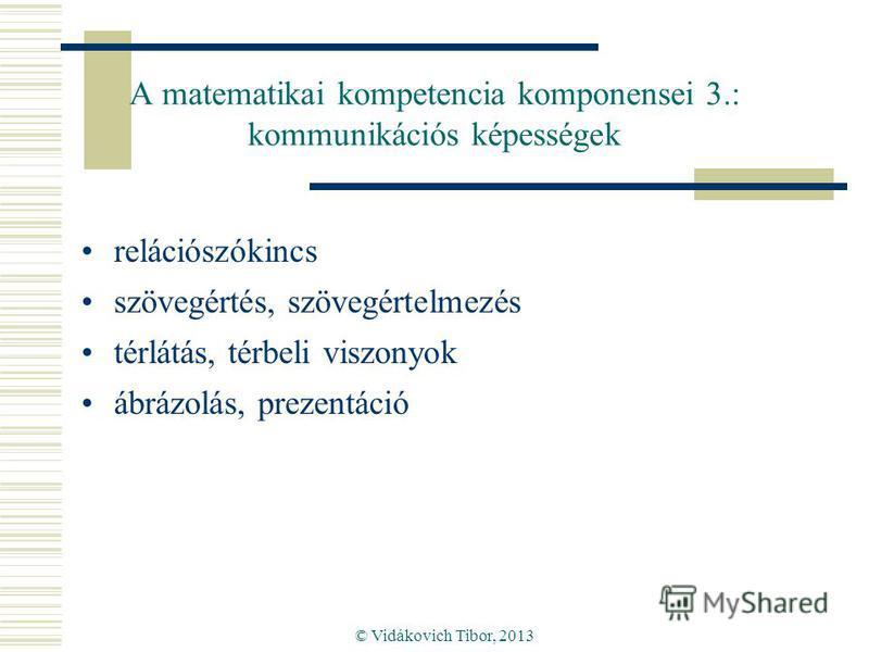 © Vidákovich Tibor, 2013 A matematikai kompetencia komponensei 3.: kommunikációs képességek relációszókincs szövegértés, szövegértelmezés térlátás, térbeli viszonyok ábrázolás, prezentáció