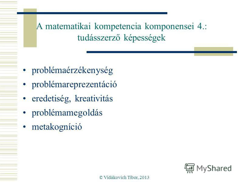 © Vidákovich Tibor, 2013 A matematikai kompetencia komponensei 4.: tudásszerző képességek problémaérzékenység problémareprezentáció eredetiség, kreativitás problémamegoldás metakogníció