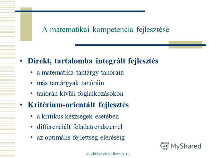 © Vidákovich Tibor, 2013 A matematikai kompetencia fejlesztése Direkt, tartalomba integrált fejlesztés a matematika tantárgy tanóráin más tantárgyak tanóráin tanórán kívüli foglalkozásokon Kritérium-orientált fejlesztés a kritikus készségek esetében