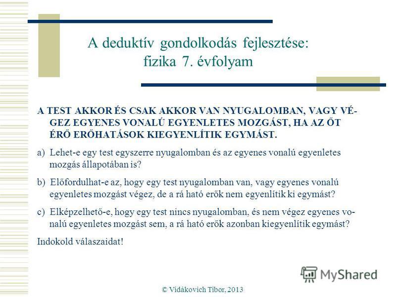 © Vidákovich Tibor, 2013 A deduktív gondolkodás fejlesztése: fizika 7. évfolyam A TEST AKKOR ÉS CSAK AKKOR VAN NYUGALOMBAN, VAGY VÉ- GEZ EGYENES VONALÚ EGYENLETES MOZGÁST, HA AZ ŐT ÉRŐ ERŐHATÁSOK KIEGYENLÍTIK EGYMÁST. a) Lehet-e egy test egyszerre ny