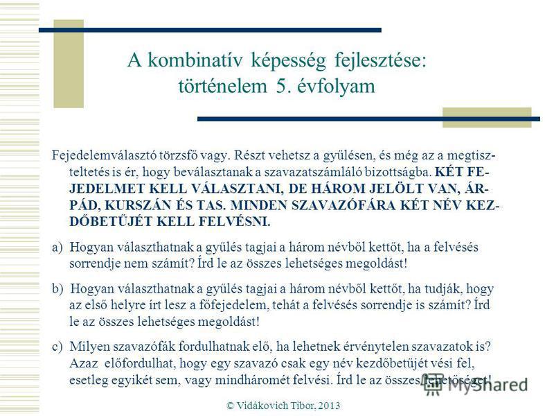 © Vidákovich Tibor, 2013 A kombinatív képesség fejlesztése: történelem 5. évfolyam Fejedelemválasztó törzsfő vagy. Részt vehetsz a gyűlésen, és még az a megtisz- teltetés is ér, hogy beválasztanak a szavazatszámláló bizottságba. KÉT FE- JEDELMET KELL
