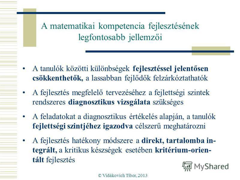 © Vidákovich Tibor, 2013 A matematikai kompetencia fejlesztésének legfontosabb jellemzői A tanulók közötti különbségek fejlesztéssel jelentősen csökkenthetők, a lassabban fejlődők felzárkóztathatók A fejlesztés megfelelő tervezéséhez a fejlettségi sz