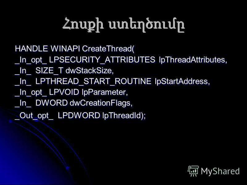 Հոսքի ստեղծումը HANDLE WINAPI CreateThread( _In_opt_ LPSECURITY_ATTRIBUTES lpThreadAttributes, _In_ SIZE_T dwStackSize, _In_ LPTHREAD_START_ROUTINE lpStartAddress, _In_opt_ LPVOID lpParameter, _In_ DWORD dwCreationFlags, _Out_opt_ LPDWORD lpThreadId)