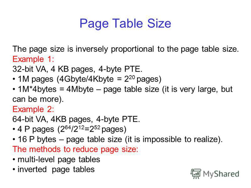 Page Table Size The page size is inversely proportional to the page table size. Example 1: 32-bit VA, 4 KB pages, 4-byte PTE. 1M pages (4Gbyte/4Kbyte = 2 20 pages) 1M*4bytes = 4Mbyte – page table size (it is very large, but can be more). Example 2: 6