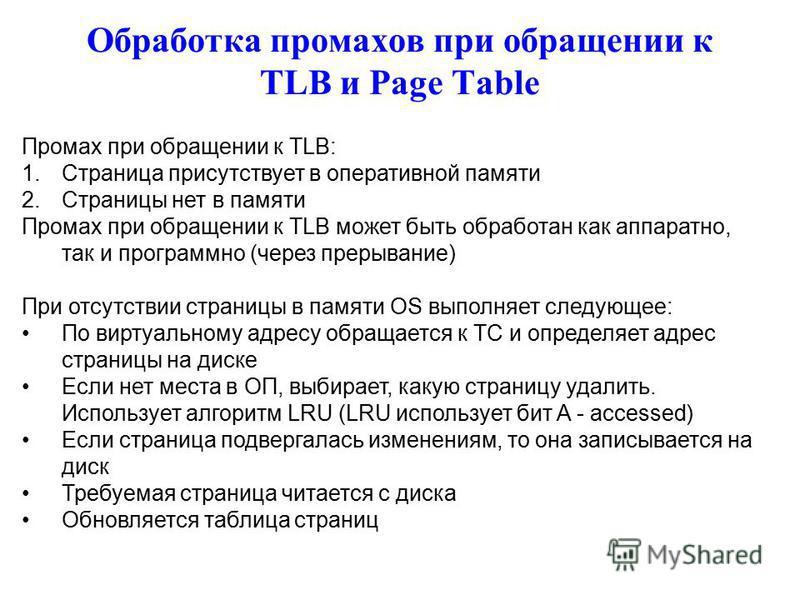 Обработка промахов при обращении к TLB и Page Table Промах при обращении к TLB: 1. Страница присутствует в оперативной памяти 2. Страницы нет в памяти Промах при обращении к TLB может быть обработан как аппаратно, так и программно (через прерывание)