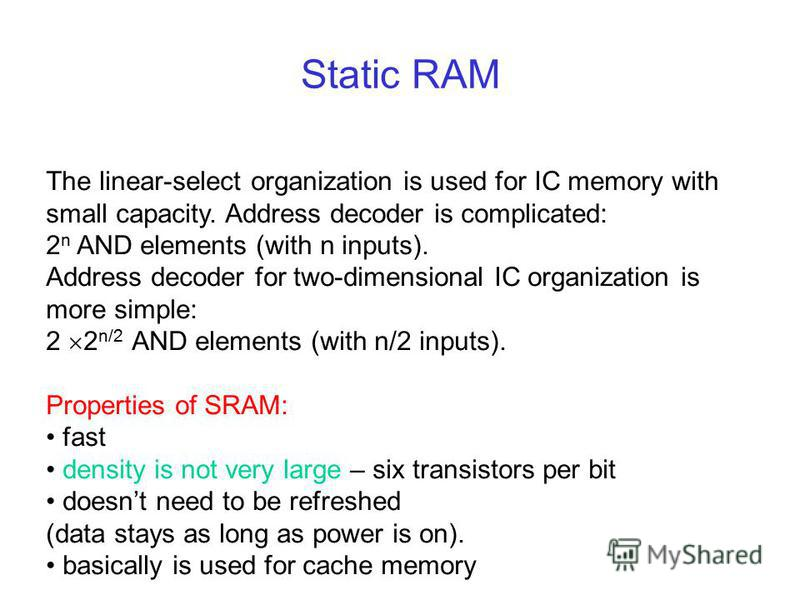 Static RAM The linear-select organization is used for IC memory with small capacity. Address decoder is complicated: 2 n AND elements (with n inputs). Address decoder for two-dimensional IC organization is more simple: 2 2 n/2 AND elements (with n/2