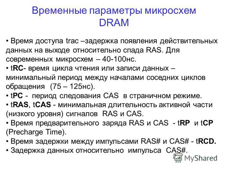 Временные параметры микросхем DRAM Время доступа trac –задержка появления действительных данных на выходе относительно спада RAS. Для современных микросхем – 40-100 нс. tRC- время цикла чтения или записи данных – минимальный период между началами сос